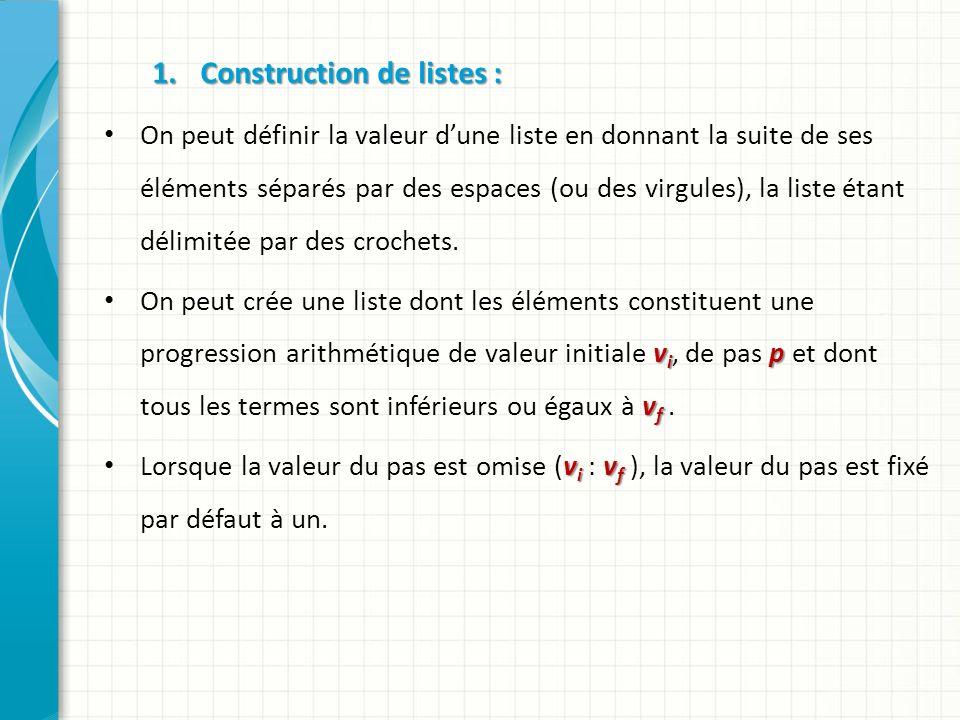 1.Construction de listes : Exemples Exemples l1 = [1 3 5 10 ] l1 = 1 3 5 10 l2 = 1 : 4 l2 = 1 2 3 4 l3 = 1 : 5.6 l3 = 1 2 3 4 5 l4 = 1.5 : 0.3 : 2.5 l4 = 1.5000 1.8000 2.1000 2.4000