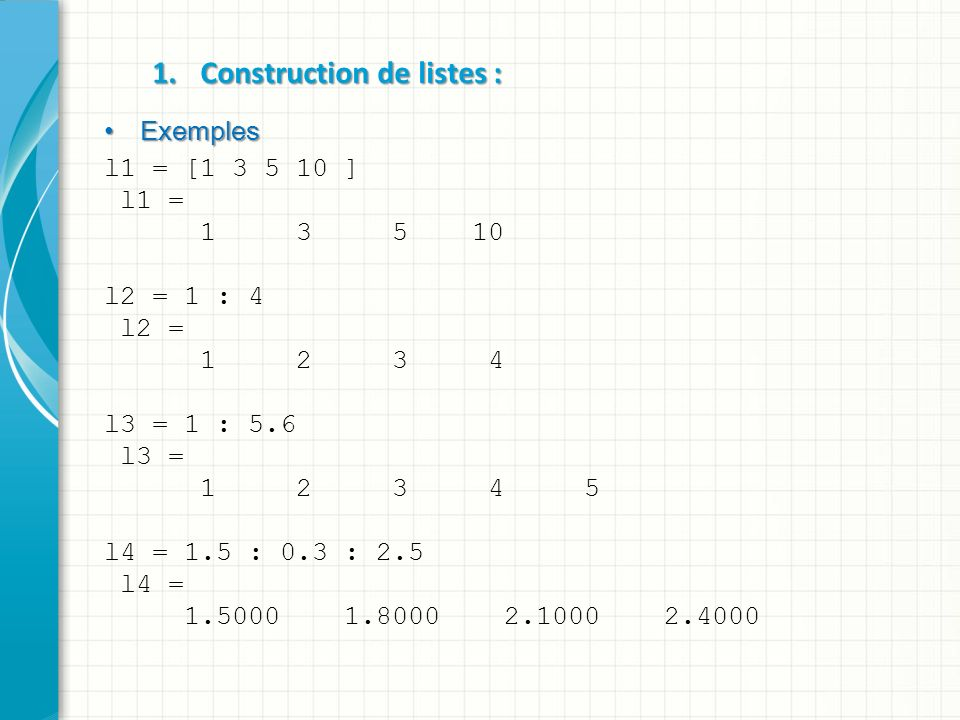 Matrice nm Une Matrice est un tableau à deux dimensions caractérisé par le nombre de lignes (n) et nombre de colonnes (m) ; ; Pour définir la valeur dun tableau (matrice), il suffit de concaténer en colonne (séparateur ;) des listes de nombres de même longueur ; n=m Une Matrice est dite carrée si le nombre de lignes égale au nombre de colonnes (n=m); [ ] On utilise les crochets [ et ] pour définir le début et la fin de la matrice