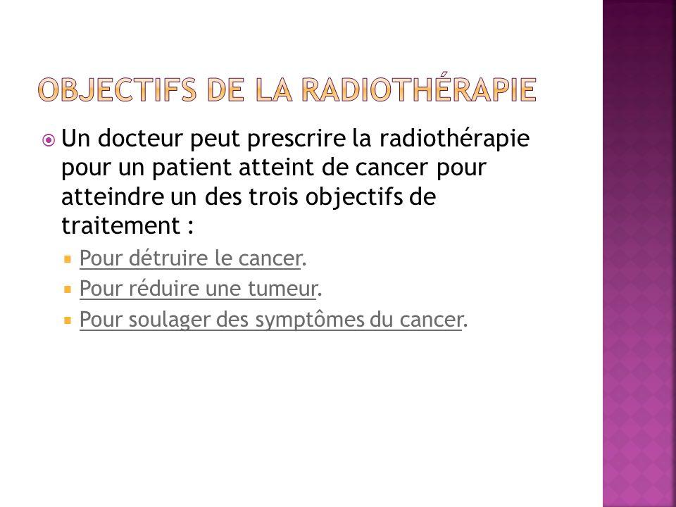 Un docteur peut prescrire la radiothérapie pour un patient atteint de cancer pour atteindre un des trois objectifs de traitement : Pour détruire le ca