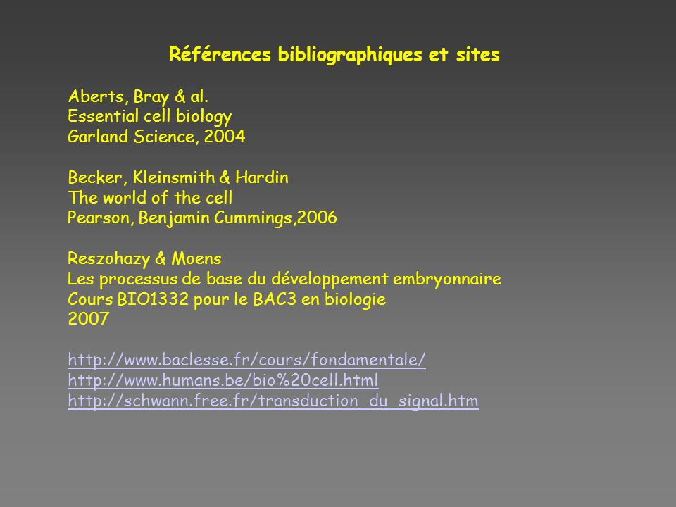 Références bibliographiques et sites Aberts, Bray & al. Essential cell biology Garland Science, 2004 Becker, Kleinsmith & Hardin The world of the cell