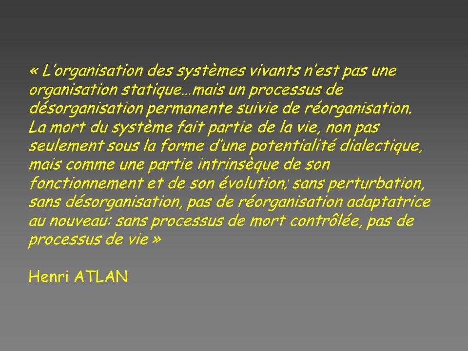 « Lorganisation des systèmes vivants nest pas une organisation statique…mais un processus de désorganisation permanente suivie de réorganisation. La m