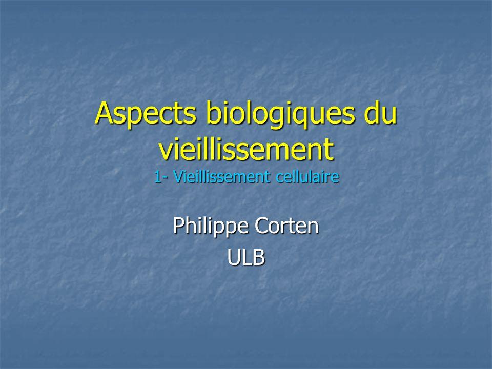 Aspects biologiques du vieillissement 1- Vieillissement cellulaire Philippe Corten ULB
