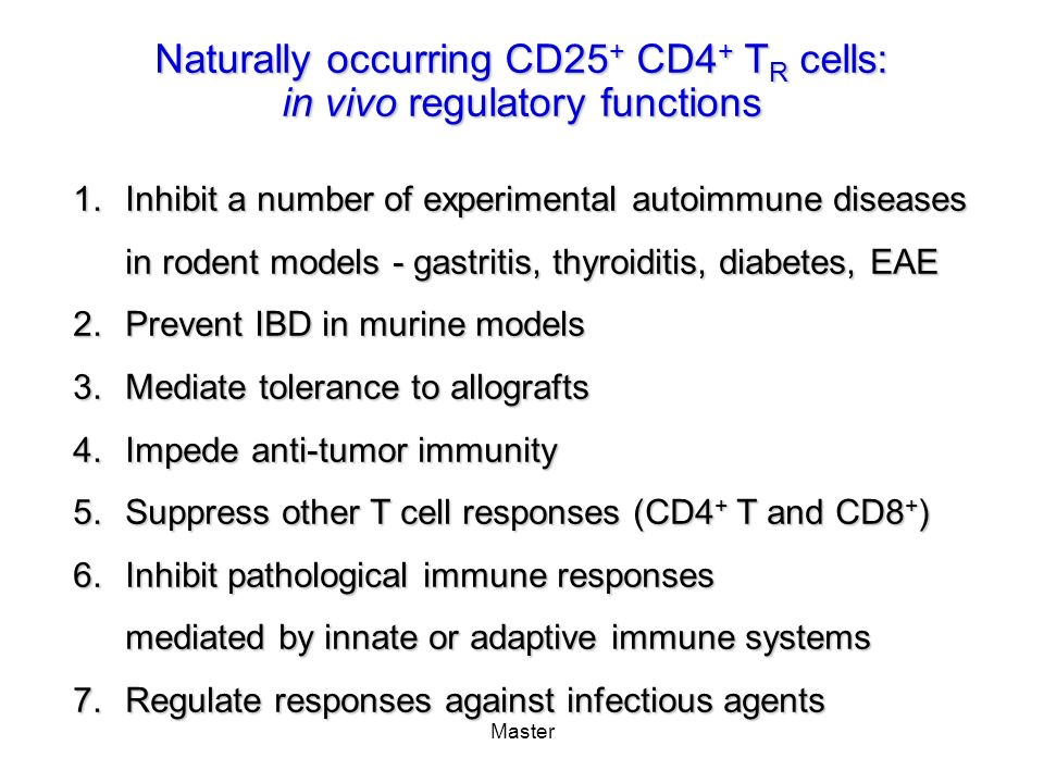 Master Naturally occurring CD25 + CD4 + T R cells: in vivo regulatory functions 1.Inhibit a number of experimental autoimmune diseases in rodent model