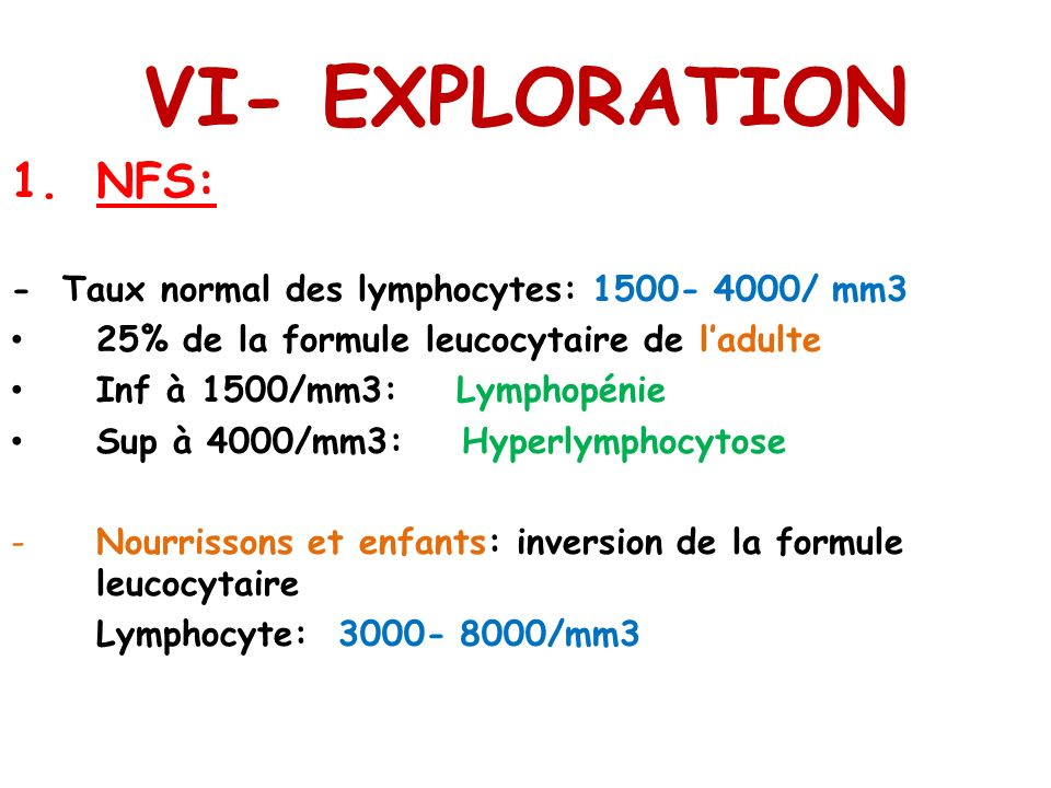 VI- EXPLORATION 1.NFS: - Taux normal des lymphocytes: 1500- 4000/ mm3 25% de la formule leucocytaire de ladulte Inf à 1500/mm3: Lymphopénie Sup à 4000/mm3: Hyperlymphocytose -Nourrissons et enfants: inversion de la formule leucocytaire Lymphocyte: 3000- 8000/mm3