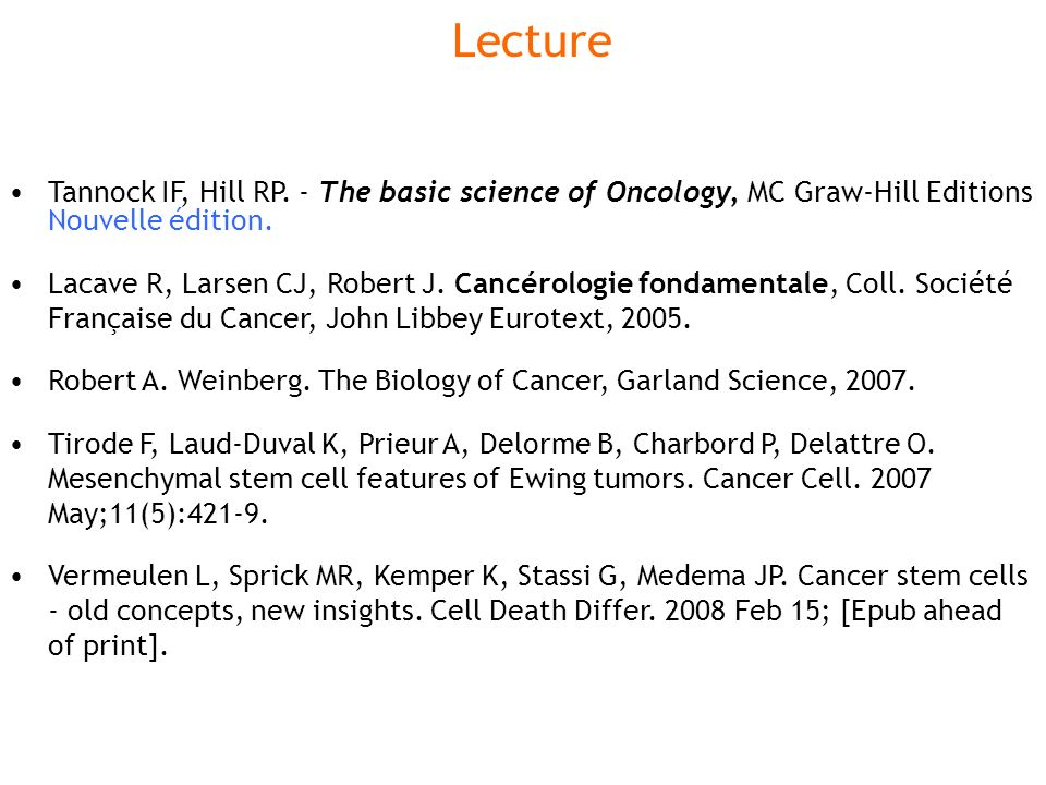 Lecture Tannock IF, Hill RP. - The basic science of Oncology, MC Graw-Hill Editions Nouvelle édition. Lacave R, Larsen CJ, Robert J. Cancérologie fond