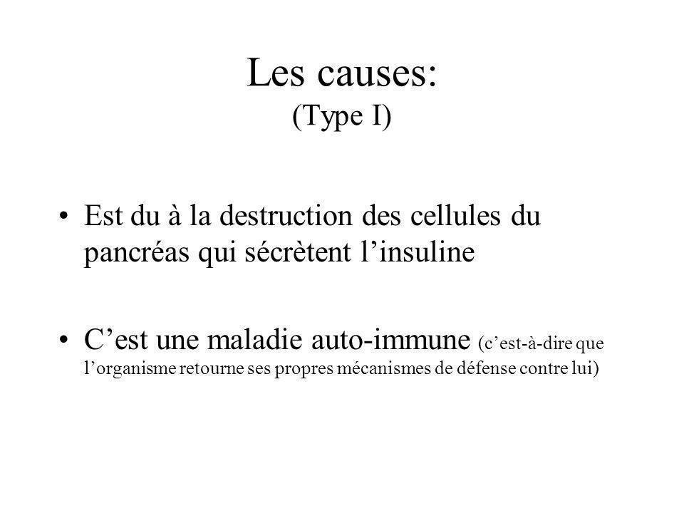 Les causes: (Type I) Est du à la destruction des cellules du pancréas qui sécrètent linsuline Cest une maladie auto-immune (cest-à-dire que lorganisme retourne ses propres mécanismes de défense contre lui)