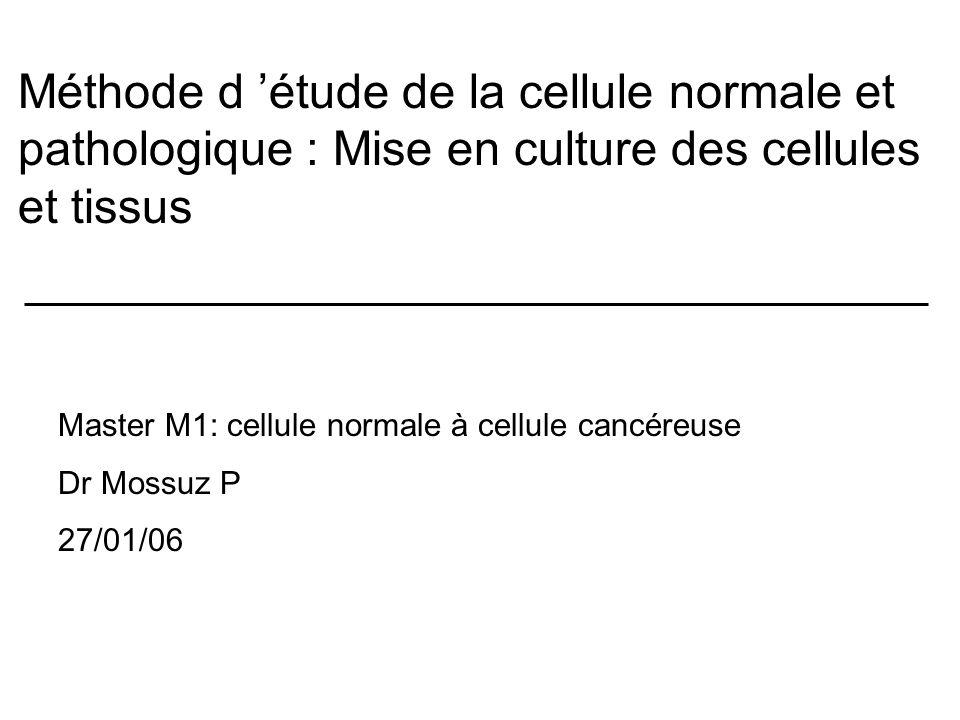 Méthode d étude de la cellule normale et pathologique : Mise en culture des cellules et tissus Master M1: cellule normale à cellule cancéreuse Dr Mossuz P 27/01/06