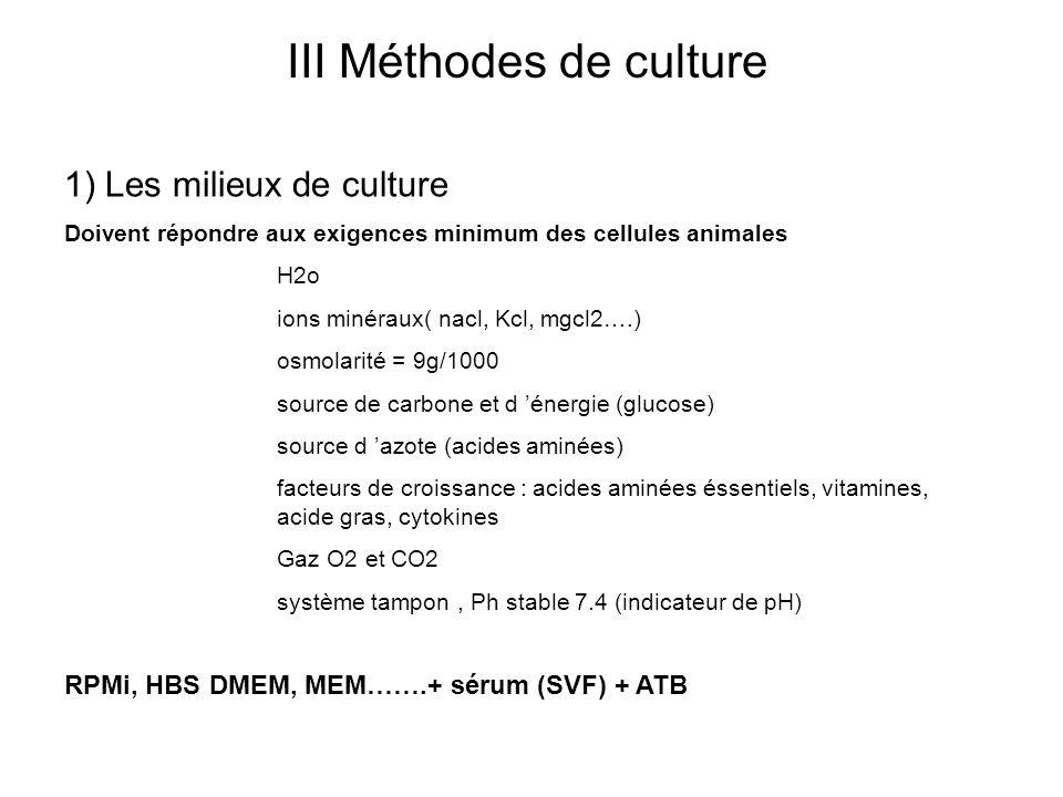 III Méthodes de culture 1) Les milieux de culture Doivent répondre aux exigences minimum des cellules animales H2o ions minéraux( nacl, Kcl, mgcl2….) osmolarité = 9g/1000 source de carbone et d énergie (glucose) source d azote (acides aminées) facteurs de croissance : acides aminées éssentiels, vitamines, acide gras, cytokines Gaz O2 et CO2 système tampon, Ph stable 7.4 (indicateur de pH) RPMi, HBS DMEM, MEM…….+ sérum (SVF) + ATB