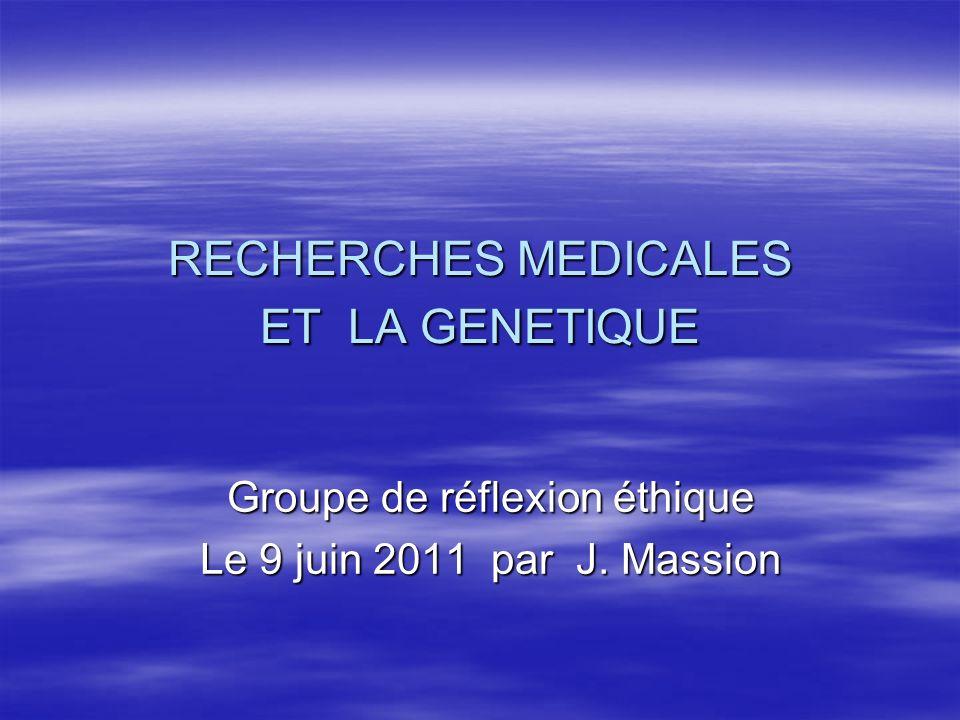 RECHERCHES MEDICALES ET LA GENETIQUE Groupe de réflexion éthique Le 9 juin 2011 par J. Massion