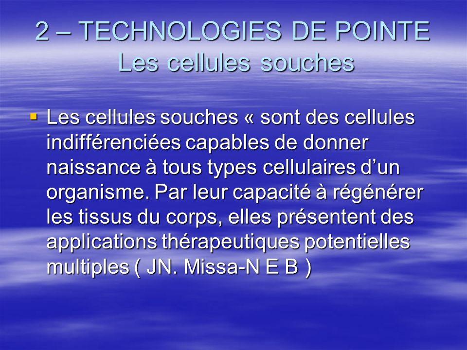 2 – TECHNOLOGIES DE POINTE Les cellules souches Les cellules souches « sont des cellules indifférenciées capables de donner naissance à tous types cel