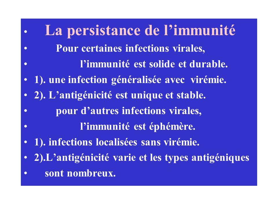 La persistance de limmunité Pour certaines infections virales, limmunité est solide et durable. 1). une infection généralisée avec virémie. 2). Lantig