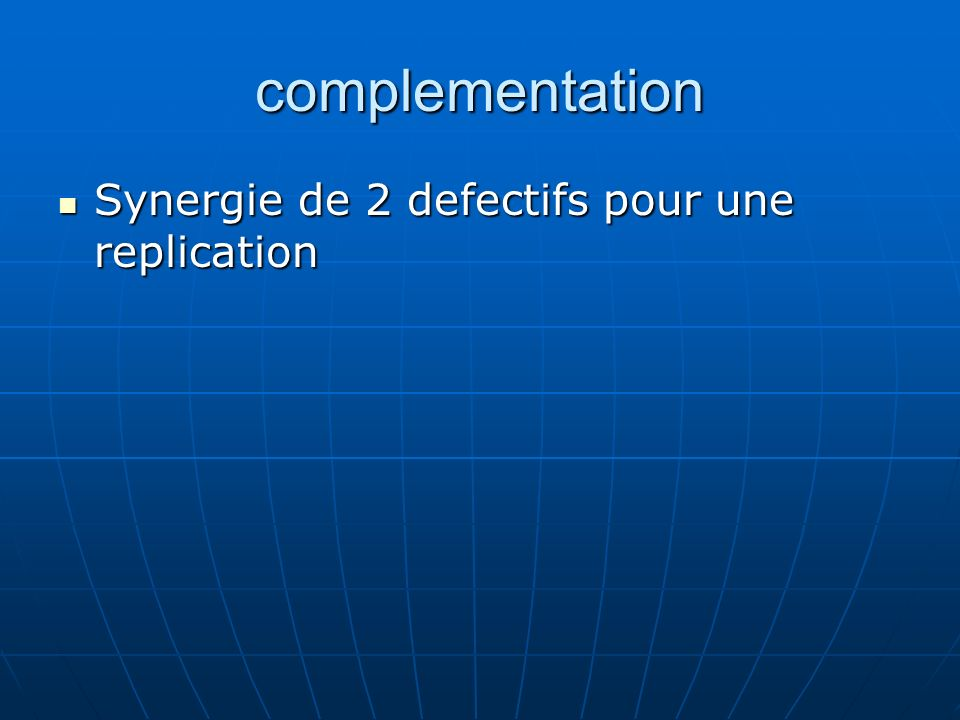 complementation Synergie de 2 defectifs pour une replication Synergie de 2 defectifs pour une replication