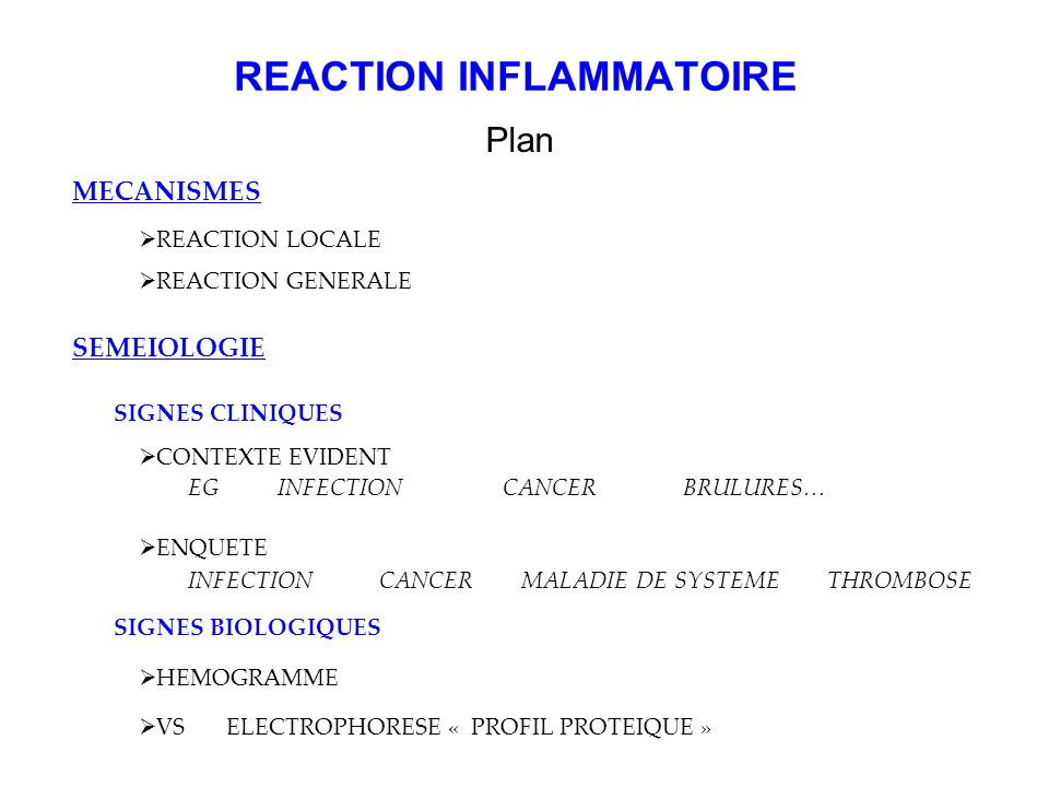 REACTION INFLAMMATOIRE Plan MECANISMES REACTION LOCALE REACTION GENERALE SEMEIOLOGIE CONTEXTE EVIDENT ENQUETE EG INFECTIONCANCER BRULURES… INFECTION C