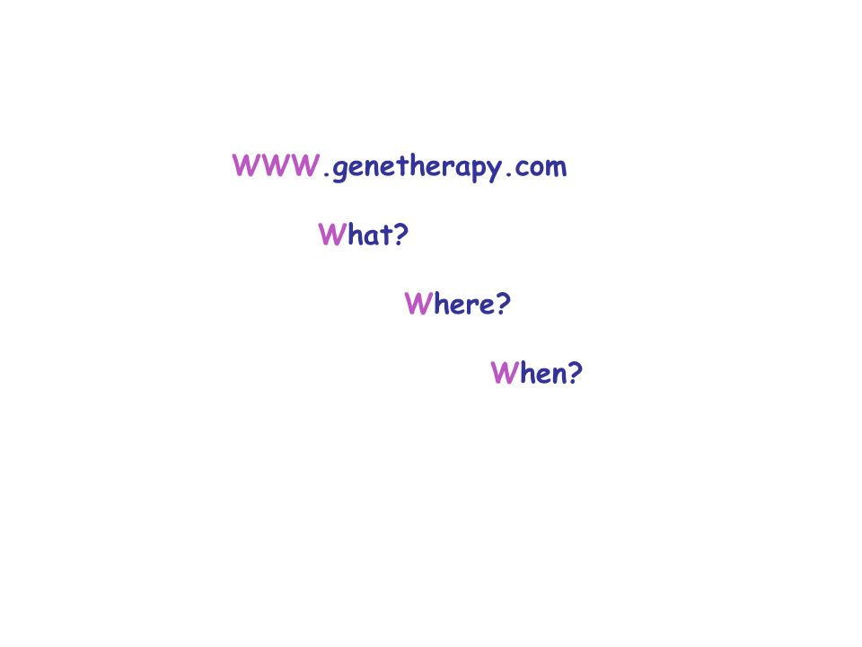 WWW.genetherapy.com What? Where? When?
