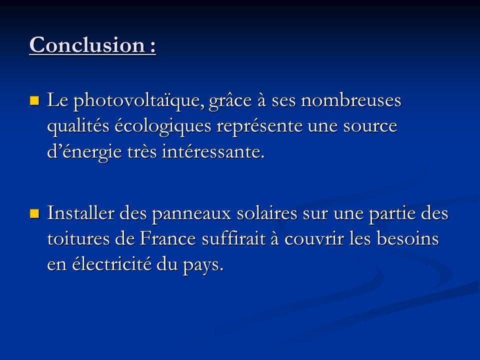 Conclusion : Le photovoltaïque, grâce à ses nombreuses qualités écologiques représente une source dénergie très intéressante.