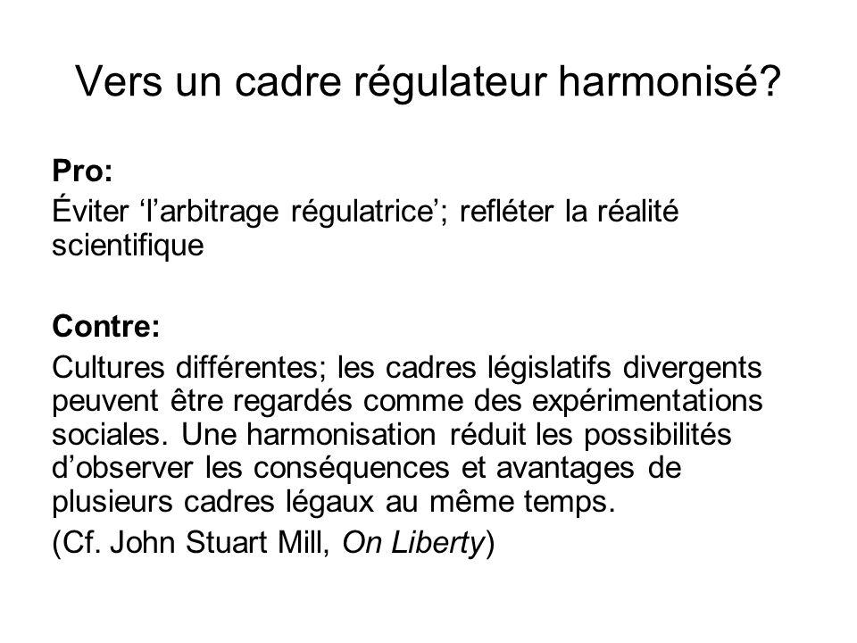 Vers un cadre régulateur harmonisé? Pro: Éviter larbitrage régulatrice; refléter la réalité scientifique Contre: Cultures différentes; les cadres légi
