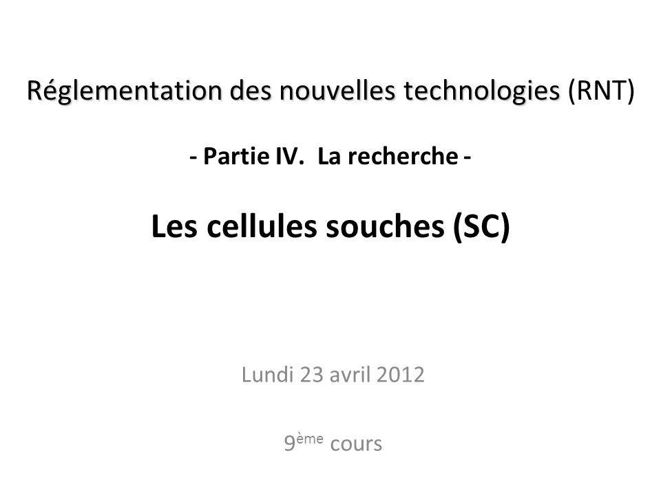 Réglementation des nouvelles technologies Réglementation des nouvelles technologies (RNT) - Partie IV. La recherche - Les cellules souches (SC) Lundi