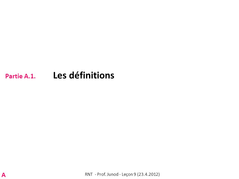 Partie A.1. Les définitions RNT - Prof. Junod - Leçon 9 (23.4.2012) A