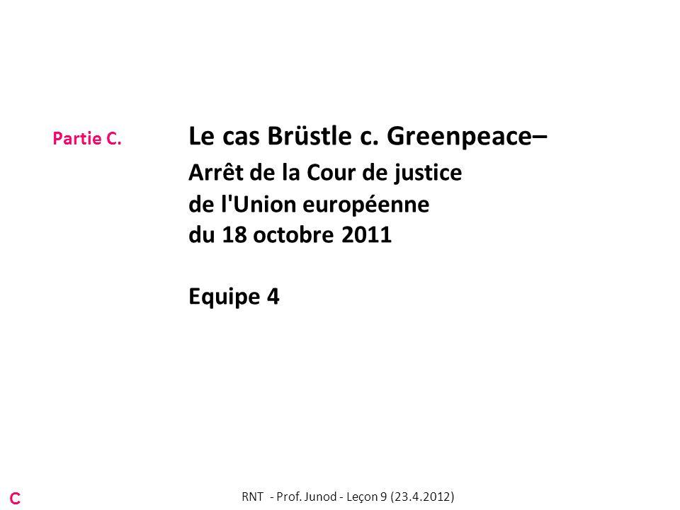 Partie C. Le cas Brüstle c. Greenpeace– Arrêt de la Cour de justice de l'Union européenne du 18 octobre 2011 Equipe 4 C RNT - Prof. Junod - Leçon 9 (2