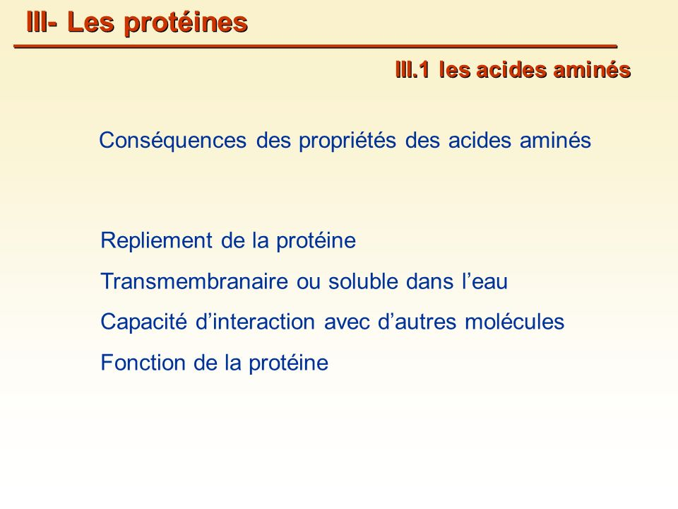 Repliement de la protéine Transmembranaire ou soluble dans leau Capacité dinteraction avec dautres molécules Fonction de la protéine Conséquences des propriétés des acides aminés III.1 les acides aminés III- Les protéines