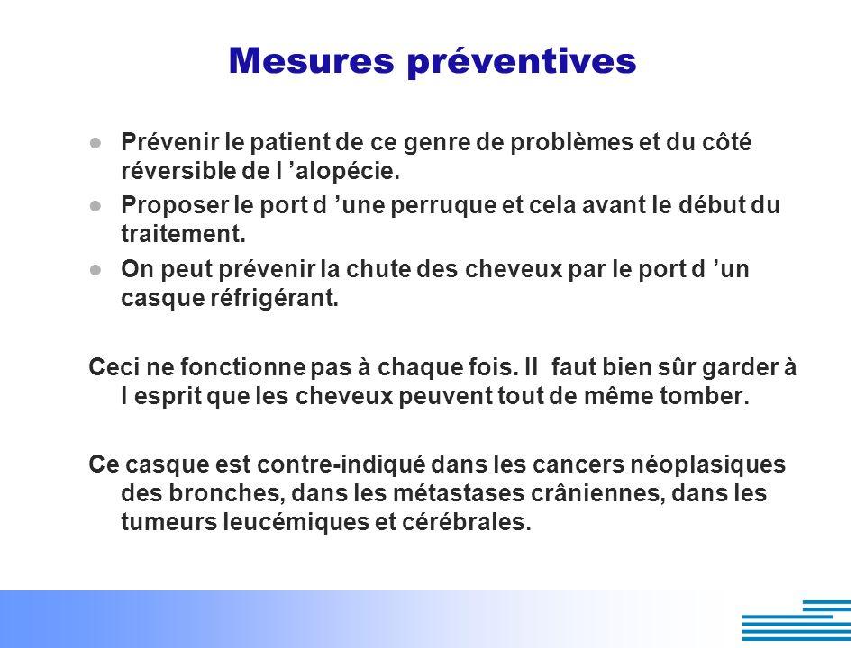 Mesures préventives Prévenir le patient de ce genre de problèmes et du côté réversible de l alopécie. Proposer le port d une perruque et cela avant le