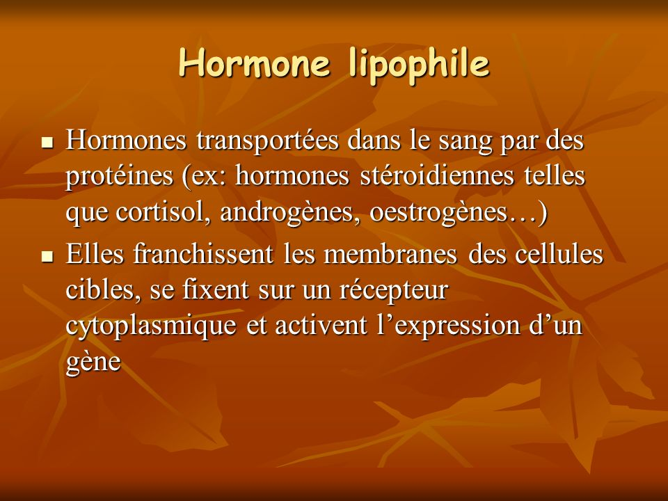 Hormone lipophile Hormones transportées dans le sang par des protéines (ex: hormones stéroidiennes telles que cortisol, androgènes, oestrogènes…) Horm