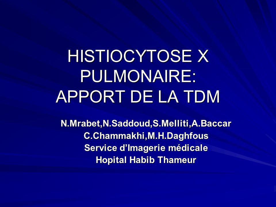 HISTIOCYTOSE X PULMONAIRE: APPORT DE LA TDM N.Mrabet,N.Saddoud,S.Melliti,A.Baccar C.Chammakhi,M.H.Daghfous Service dImagerie médicale Hopital Habib Th
