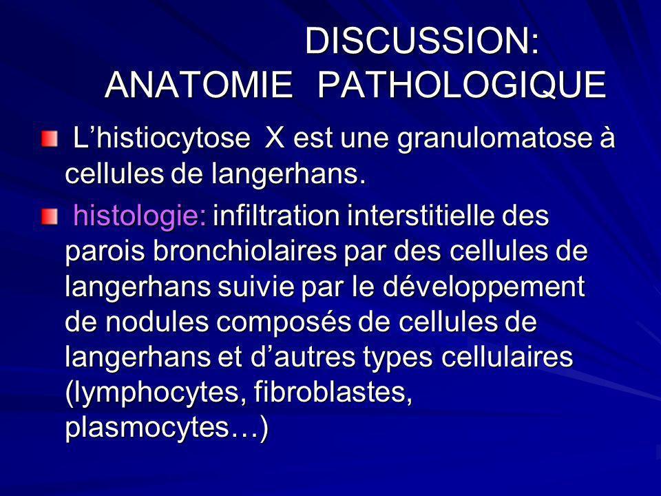 DISCUSSION : DIAGNOSIC POSITIF DISCUSSION : DIAGNOSIC POSITIF Lavage bronchioloalveolaire ( Cellules de Langherhans > 5%) biopsie scanoguidée de nodules pulmonaires de dernier recours : granulomes à cellules de langerhans biopsie scanoguidée de nodules pulmonaires de dernier recours : granulomes à cellules de langerhans