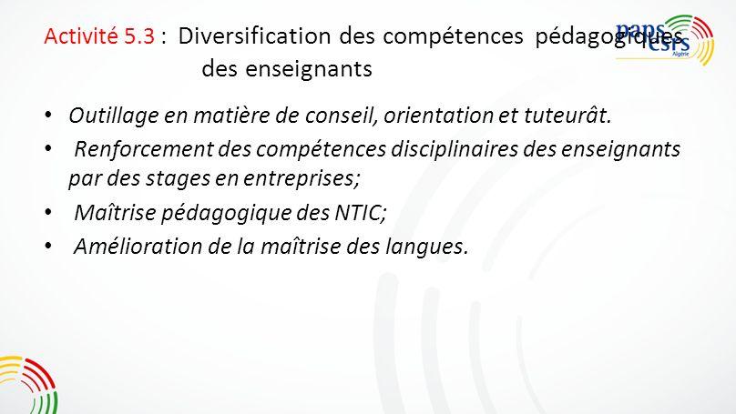 Activité 5.3 : Diversification des compétences pédagogiques des enseignants Outillage en matière de conseil, orientation et tuteurât. Renforcement des