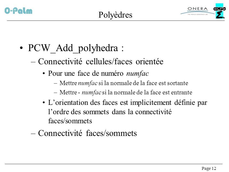 Page 12 Polyèdres PCW_Add_polyhedra : –Connectivité cellules/faces orientée Pour une face de numéro numfac –Mettre numfac si la normale de la face est sortante –Mettre - numfac si la normale de la face est entrante Lorientation des faces est implicitement définie par lordre des sommets dans la connectivité faces/sommets –Connectivité faces/sommets