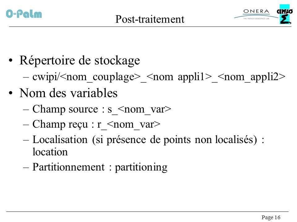 Page 16 Post-traitement Répertoire de stockage –cwipi/ _ _ Nom des variables –Champ source : s_ –Champ reçu : r_ –Localisation (si présence de points non localisés) : location –Partitionnement : partitioning