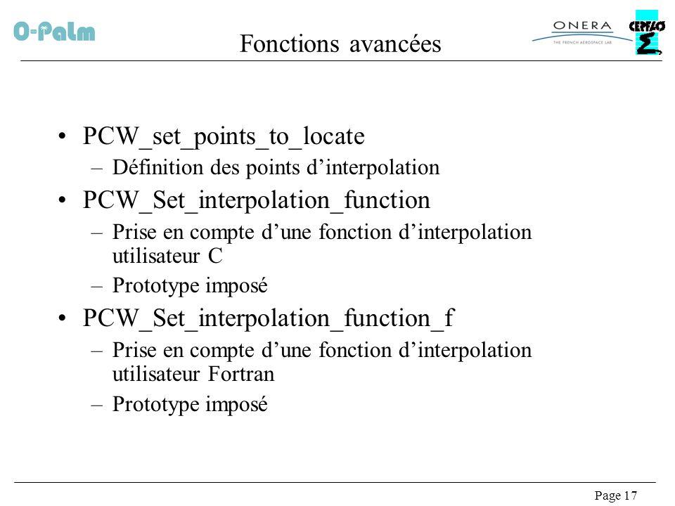 Page 17 Fonctions avancées PCW_set_points_to_locate –Définition des points dinterpolation PCW_Set_interpolation_function –Prise en compte dune fonction dinterpolation utilisateur C –Prototype imposé PCW_Set_interpolation_function_f –Prise en compte dune fonction dinterpolation utilisateur Fortran –Prototype imposé
