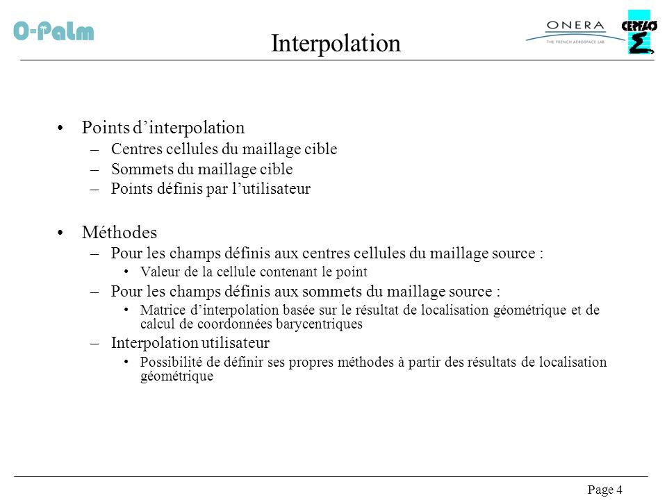 Page 4 Interpolation Points dinterpolation –Centres cellules du maillage cible –Sommets du maillage cible –Points définis par lutilisateur Méthodes –Pour les champs définis aux centres cellules du maillage source : Valeur de la cellule contenant le point –Pour les champs définis aux sommets du maillage source : Matrice dinterpolation basée sur le résultat de localisation géométrique et de calcul de coordonnées barycentriques –Interpolation utilisateur Possibilité de définir ses propres méthodes à partir des résultats de localisation géométrique