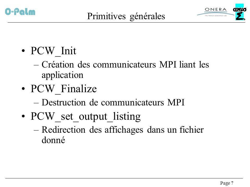 Page 7 Primitives générales PCW_Init –Création des communicateurs MPI liant les application PCW_Finalize –Destruction de communicateurs MPI PCW_set_output_listing –Redirection des affichages dans un fichier donné