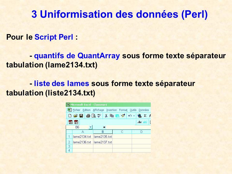 3 Uniformisation des données (Perl) Pour le Script Perl : - quantifs de QuantArray sous forme texte séparateur tabulation (lame2134.txt) - liste des l