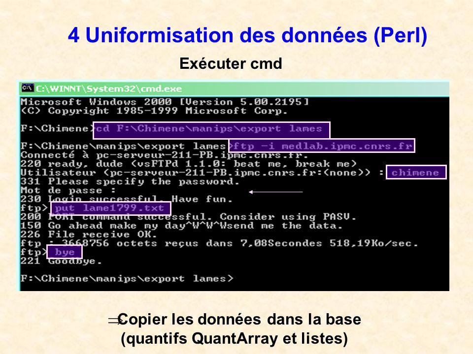 4 Uniformisation des données (Perl) Exécuter cmd Copier les données dans la base (quantifs QuantArray et listes)