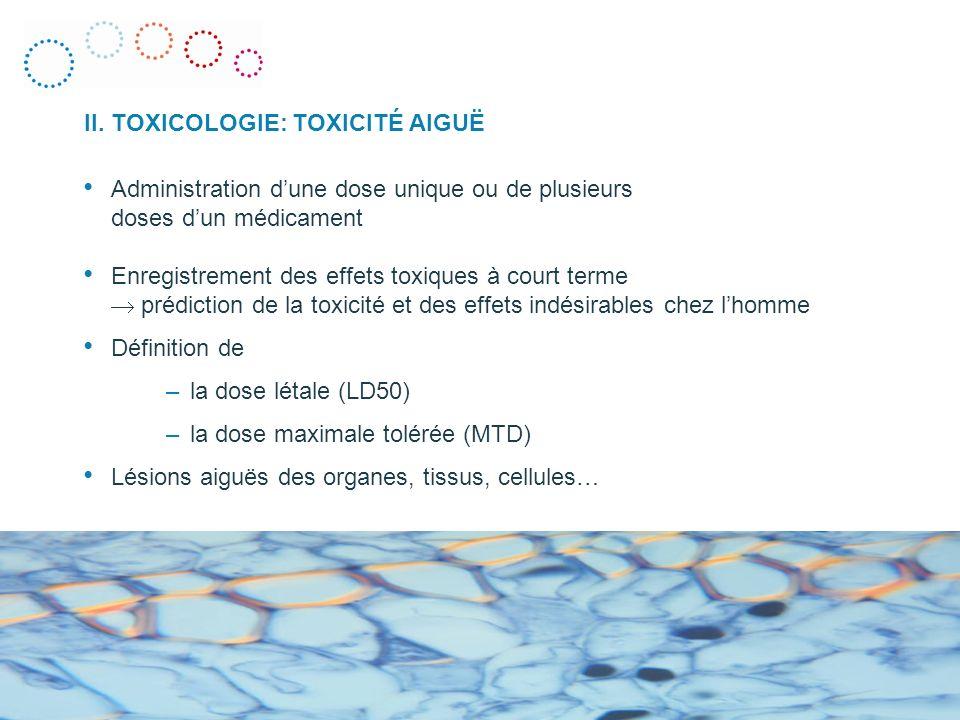 Administration dune dose unique ou de plusieurs doses dun médicament Enregistrement des effets toxiques à court terme prédiction de la toxicité et des effets indésirables chez lhomme Définition de –la dose létale (LD50) –la dose maximale tolérée (MTD) Lésions aiguës des organes, tissus, cellules… II.