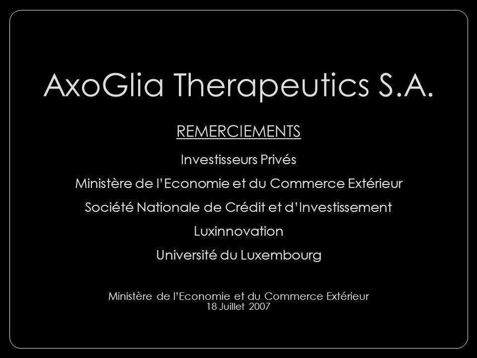 AxoGlia Therapeutics S.A. REMERCIEMENTS Investisseurs Privés Ministère de lEconomie et du Commerce Extérieur Société Nationale de Crédit et dInvestiss