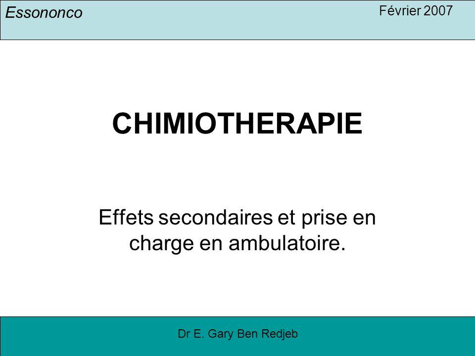 Essononco Février 2007 Dr E. Gary Ben Redjeb CHIMIOTHERAPIE Effets secondaires et prise en charge en ambulatoire.