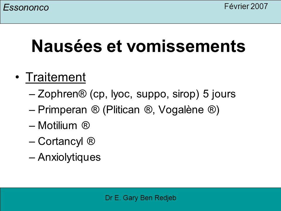 Essononco Février 2007 Dr E. Gary Ben Redjeb Nausées et vomissements Traitement –Zophren® (cp, lyoc, suppo, sirop) 5 jours –Primperan ® (Plitican ®, V