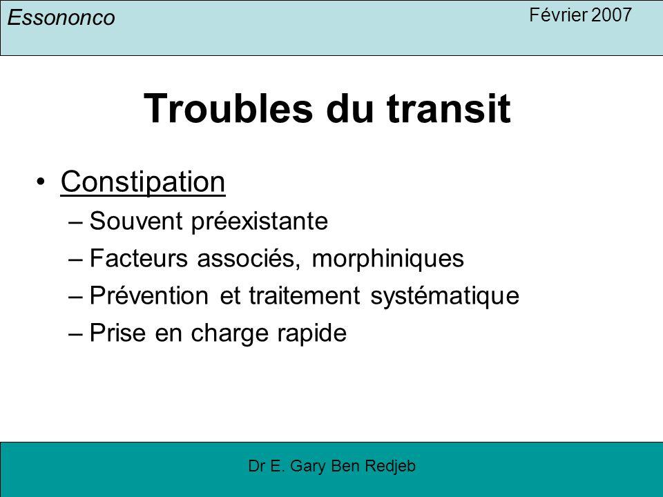 Essononco Février 2007 Dr E. Gary Ben Redjeb Troubles du transit Constipation –Souvent préexistante –Facteurs associés, morphiniques –Prévention et tr