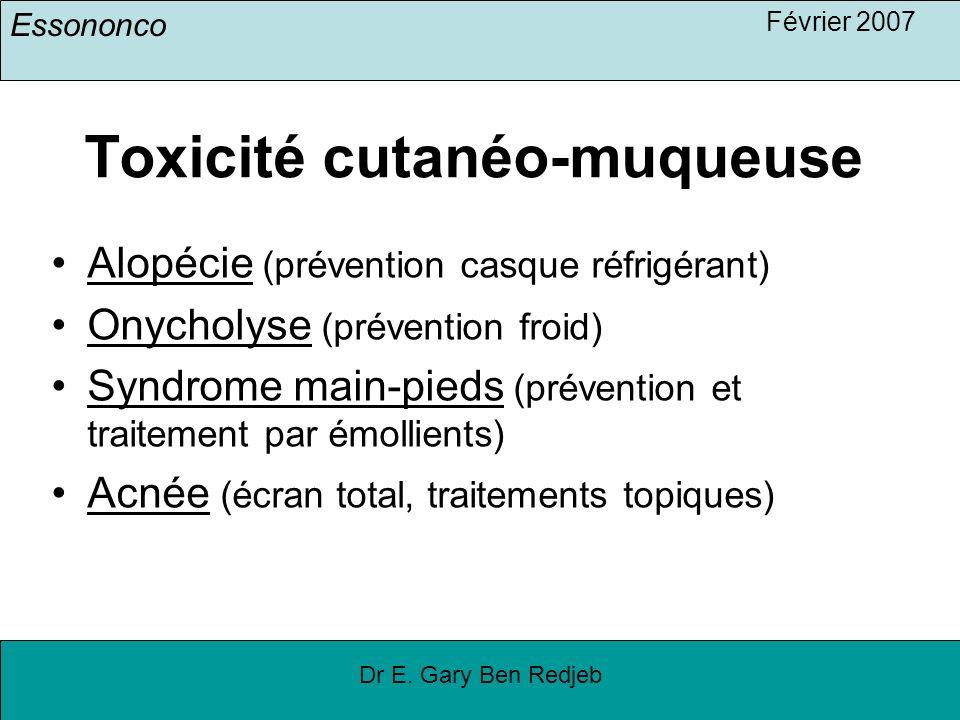 Essononco Février 2007 Dr E. Gary Ben Redjeb Toxicité cutanéo-muqueuse Alopécie (prévention casque réfrigérant) Onycholyse (prévention froid) Syndrome