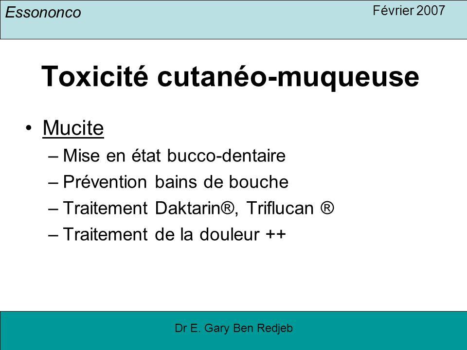 Essononco Février 2007 Dr E. Gary Ben Redjeb Toxicité cutanéo-muqueuse Mucite –Mise en état bucco-dentaire –Prévention bains de bouche –Traitement Dak
