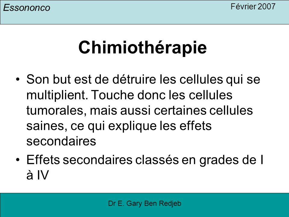 Essononco Février 2007 Dr E. Gary Ben Redjeb Chimiothérapie Son but est de détruire les cellules qui se multiplient. Touche donc les cellules tumorale