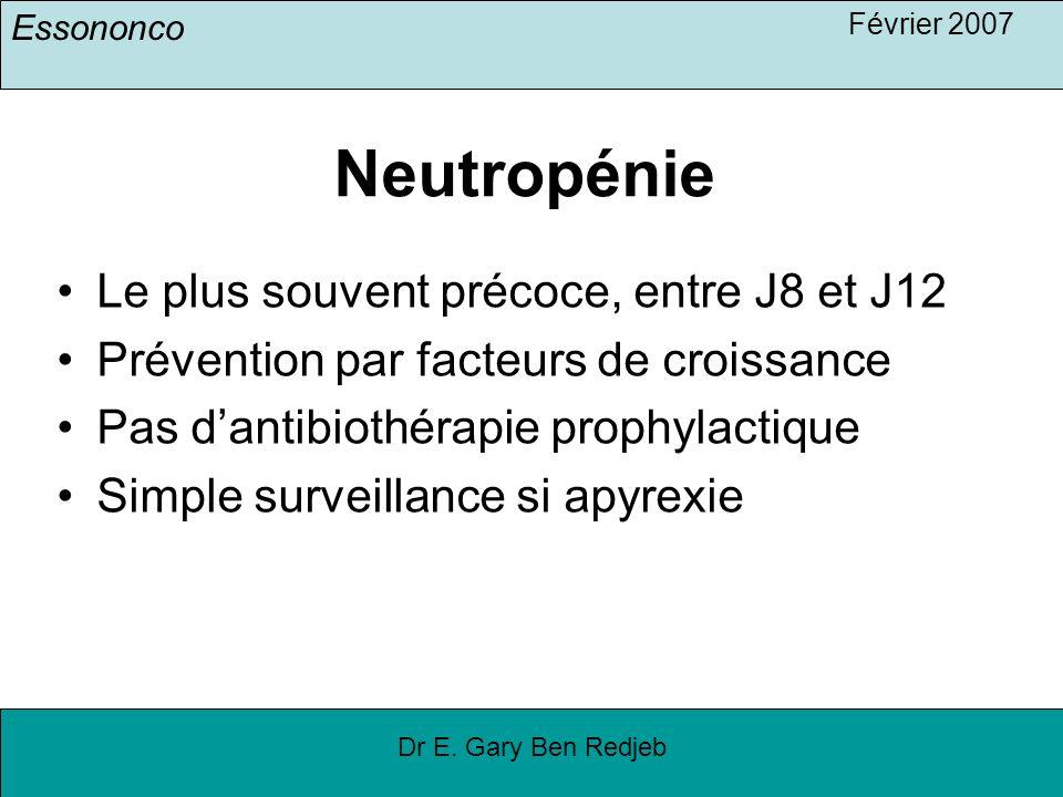 Essononco Février 2007 Dr E. Gary Ben Redjeb Neutropénie Le plus souvent précoce, entre J8 et J12 Prévention par facteurs de croissance Pas dantibioth