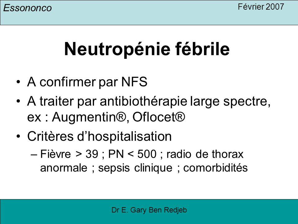 Essononco Février 2007 Dr E. Gary Ben Redjeb Neutropénie fébrile A confirmer par NFS A traiter par antibiothérapie large spectre, ex : Augmentin®, Ofl
