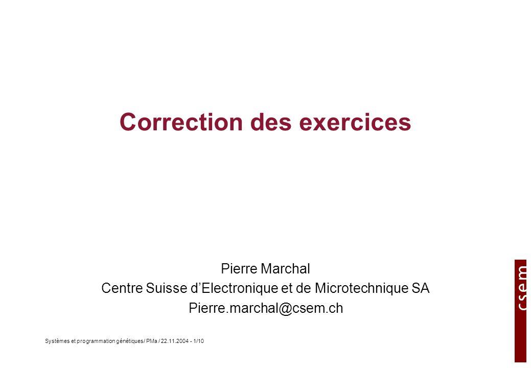 Systèmes et programmation génétiques/ PMa / 22.11.2004 - 1/10 Correction des exercices Pierre Marchal Centre Suisse dElectronique et de Microtechnique