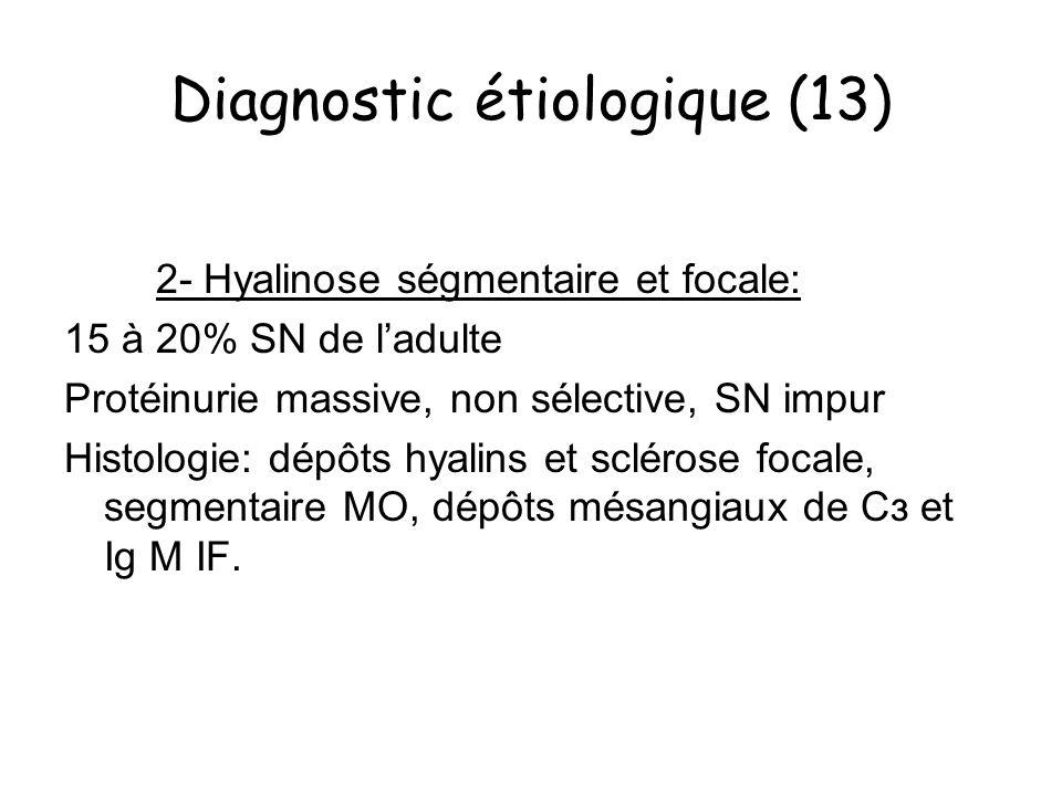 Diagnostic étiologique (13) 2- Hyalinose ségmentaire et focale: 15 à 20% SN de ladulte Protéinurie massive, non sélective, SN impur Histologie: dépôts