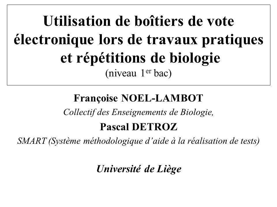 Utilisation de boîtiers de vote électronique lors de travaux pratiques et répétitions de biologie (niveau 1 er bac) Françoise NOEL-LAMBOT Collectif de