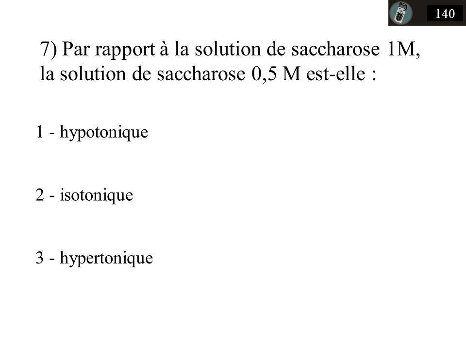 7) Par rapport à la solution de saccharose 1M, la solution de saccharose 0,5 M est-elle : 140 1 - hypotonique 2 - isotonique 3 - hypertonique